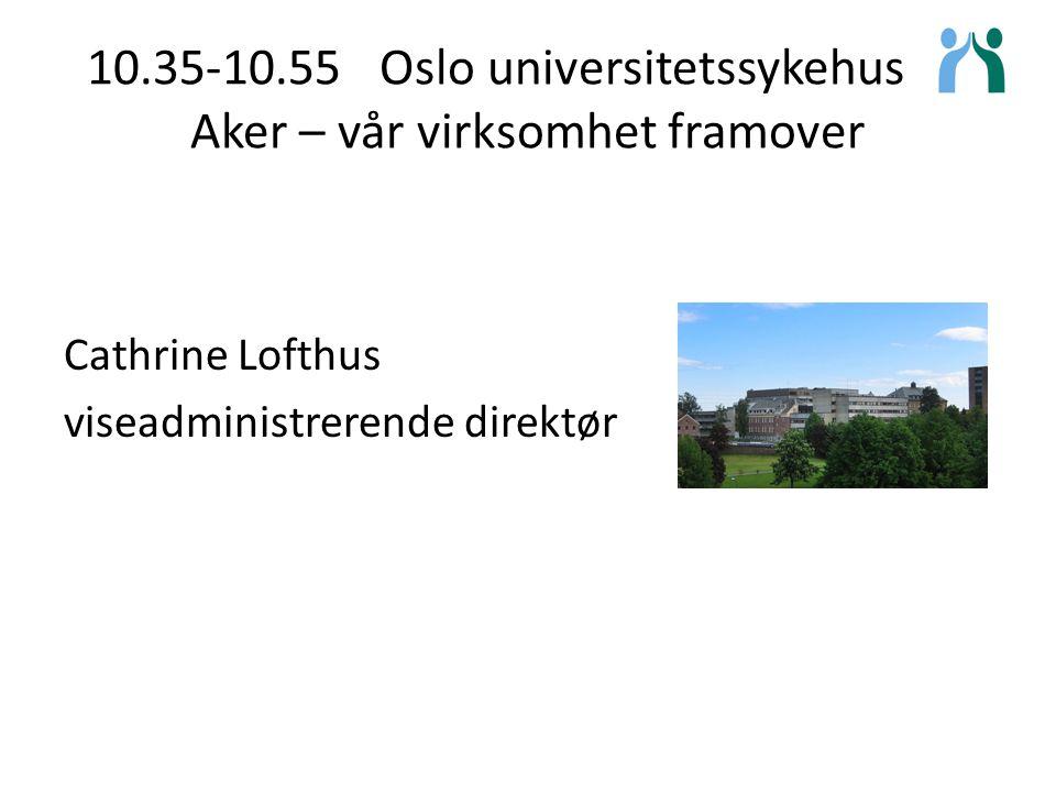 10.35-10.55 Oslo universitetssykehus på Aker – vår virksomhet framover Cathrine Lofthus viseadministrerende direktør
