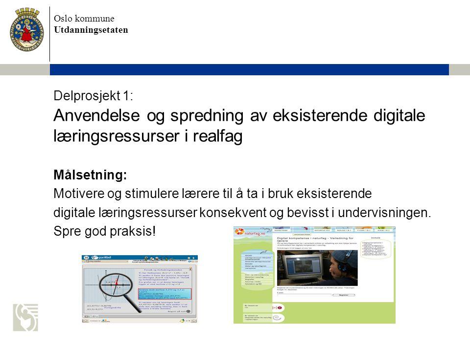 Oslo kommune Utdanningsetaten Delprosjekt 1: Anvendelse og spredning av eksisterende digitale læringsressurser i realfag Målsetning: Motivere og stimulere lærere til å ta i bruk eksisterende digitale læringsressurser konsekvent og bevisst i undervisningen.