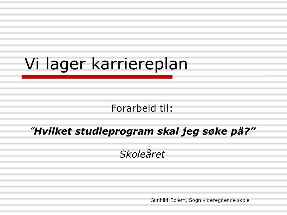 Gunhild Solem, Sogn videregående skole Vi lager karriereplan Forarbeid til: Hvilket studieprogram skal jeg søke på? Skoleåret
