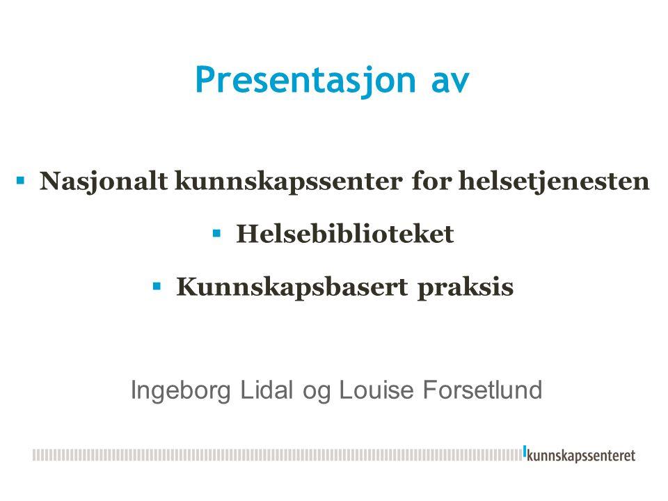 Presentasjon av  Nasjonalt kunnskapssenter for helsetjenesten  Helsebiblioteket  Kunnskapsbasert praksis Ingeborg Lidal og Louise Forsetlund