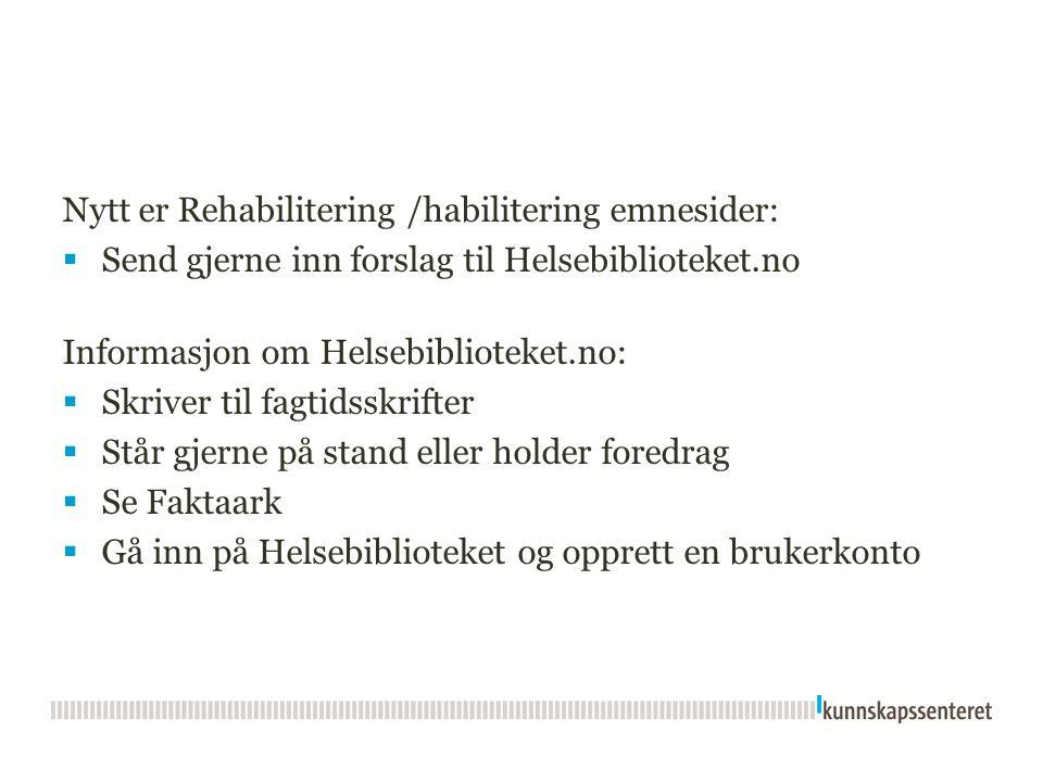 Nytt er Rehabilitering /habilitering emnesider:  Send gjerne inn forslag til Helsebiblioteket.no Informasjon om Helsebiblioteket.no:  Skriver til fa