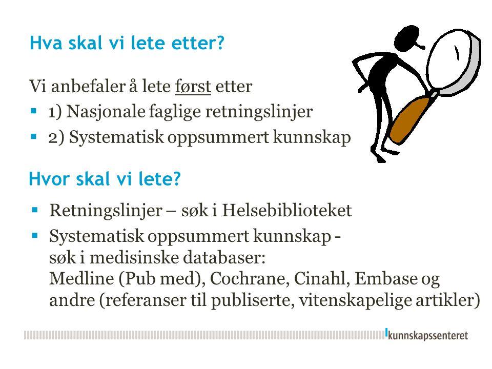 Hva skal vi lete etter? Vi anbefaler å lete først etter  1) Nasjonale faglige retningslinjer  2) Systematisk oppsummert kunnskap Hvor skal vi lete?