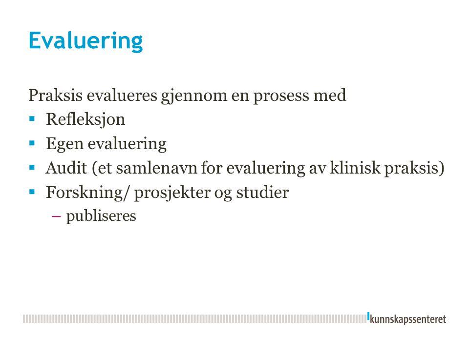 Evaluering Praksis evalueres gjennom en prosess med  Refleksjon  Egen evaluering  Audit (et samlenavn for evaluering av klinisk praksis)  Forsknin