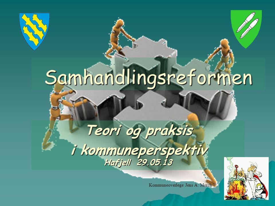 1 Samhandlingsreformen Teori og praksis i kommuneperspektiv Hafjell 29.05.13 Kommuneoverlege Jens A: Mørch