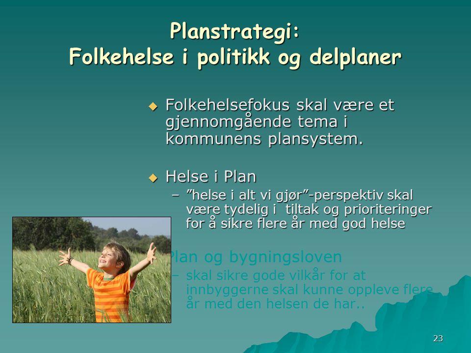 23 Planstrategi: Folkehelse i politikk og delplaner  Folkehelsefokus skal være et gjennomgående tema i kommunens plansystem.