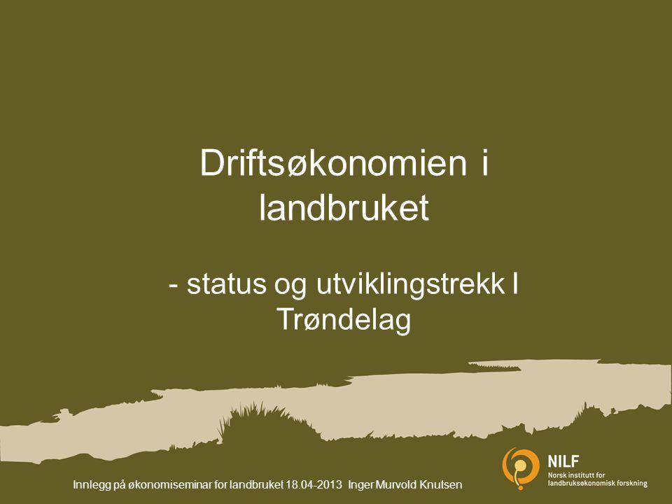 Driftsøkonomien i landbruket - status og utviklingstrekk I Trøndelag Innlegg på økonomiseminar for landbruket 18.04-2013 Inger Murvold Knutsen