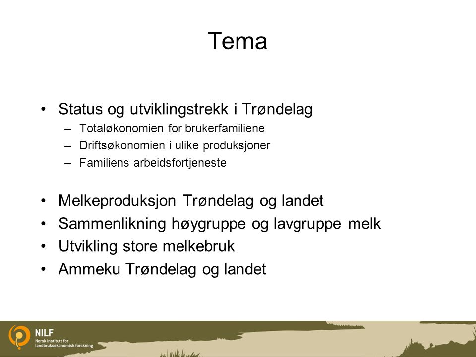 Tema Status og utviklingstrekk i Trøndelag –Totaløkonomien for brukerfamiliene –Driftsøkonomien i ulike produksjoner –Familiens arbeidsfortjeneste Mel