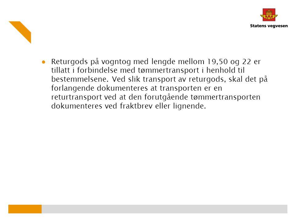 ● Returgods på vogntog med lengde mellom 19,50 og 22 er tillatt i forbindelse med tømmertransport i henhold til bestemmelsene. Ved slik transport av r