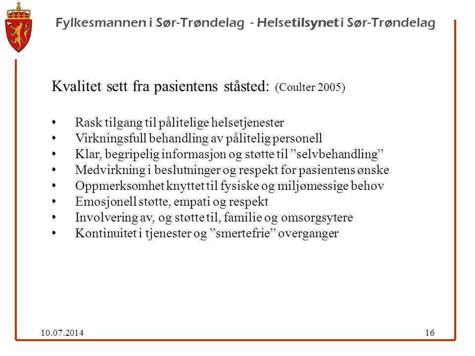 10.07.201416 Fylkesmannen i Sør-Trøndelag - Helsetilsynet i Sør-Trøndelag Kvalitet sett fra pasientens ståsted: (Coulter 2005) Rask tilgang til pålitelige helsetjenester Virkningsfull behandling av pålitelig personell Klar, begripelig informasjon og støtte til selvbehandling Medvirkning i beslutninger og respekt for pasientens ønske Oppmerksomhet knyttet til fysiske og miljømessige behov Emosjonell støtte, empati og respekt Involvering av, og støtte til, familie og omsorgsytere Kontinuitet i tjenester og smertefrie overganger