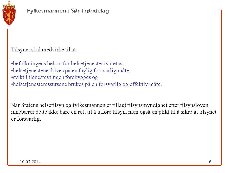 10.07.20146 Fylkesmannen i Sør-Trøndelag Tilsynet skal medvirke til at: befolkningens behov for helsetjenester ivaretas, helsetjenestene drives på en faglig forsvarlig måte, svikt i tjenesteytingen forebygges og helsetjenesteressursene brukes på en forsvarlig og effektiv måte.