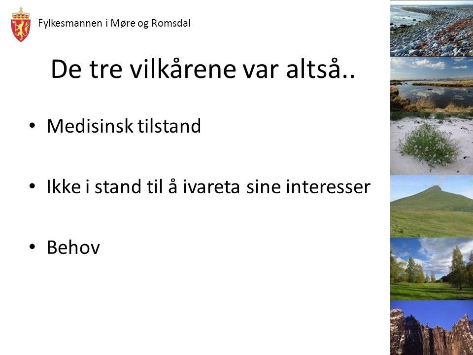 Fylkesmannen i Møre og Romsdal De tre vilkårene var altså.. Medisinsk tilstand Ikke i stand til å ivareta sine interesser Behov