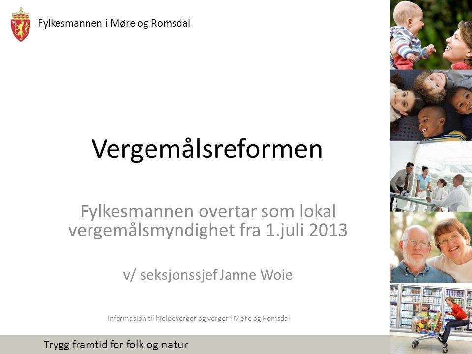Fylkesmannen i Møre og Romsdal Trygg framtid for folk og natur Vergemålsreformen Fylkesmannen overtar som lokal vergemålsmyndighet fra 1.juli 2013 v/