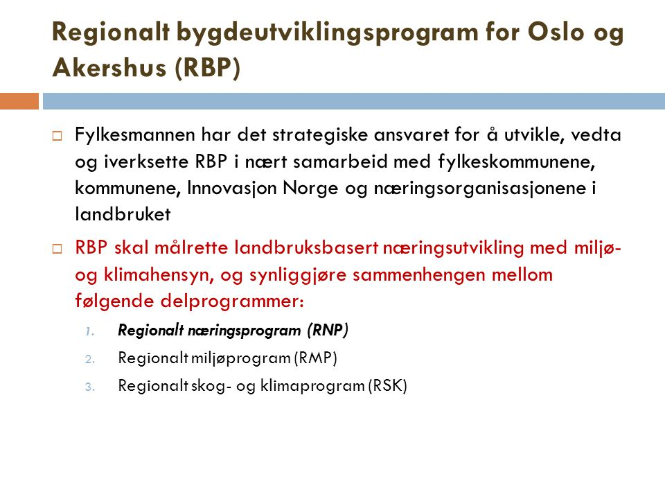 Regionalt bygdeutviklingsprogram for Oslo og Akershus (RBP)  Fylkesmannen har det strategiske ansvaret for å utvikle, vedta og iverksette RBP i nært samarbeid med fylkeskommunene, kommunene, Innovasjon Norge og næringsorganisasjonene i landbruket  RBP skal målrette landbruksbasert næringsutvikling med miljø- og klimahensyn, og synliggjøre sammenhengen mellom følgende delprogrammer: 1.