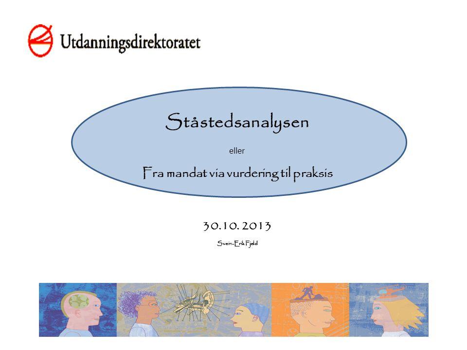 Ståstedsanalysen eller Fra mandat via vurdering til praksis 30.10. 2013 Svein-Erik Fjeld