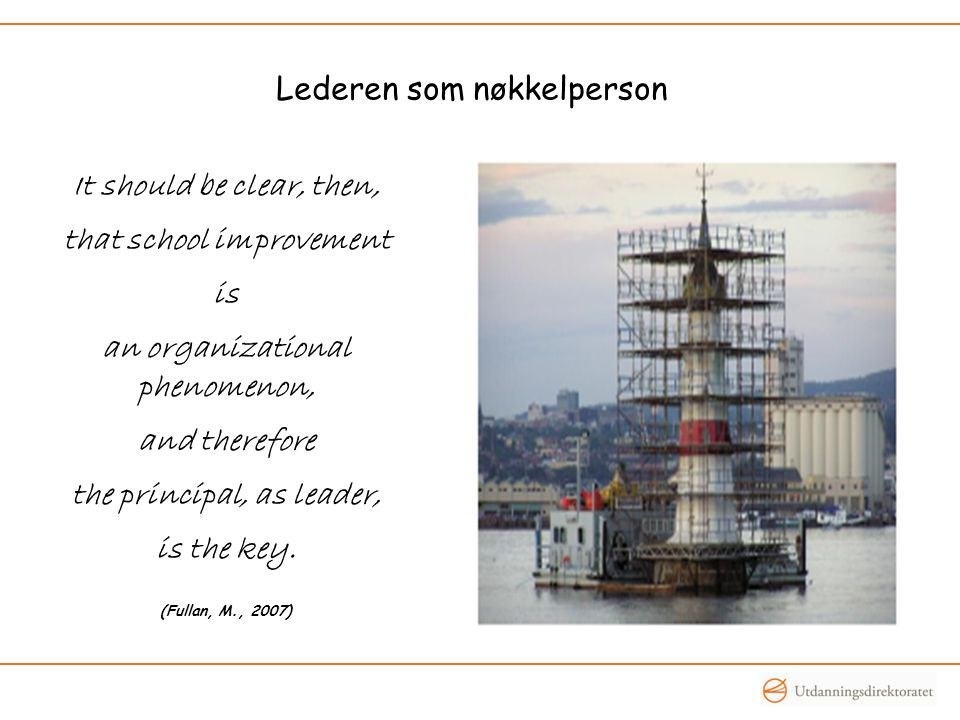 Lederen som nøkkelperson It should be clear, then, that school improvement is an organizational phenomenon, and therefore the principal, as leader, is the key.