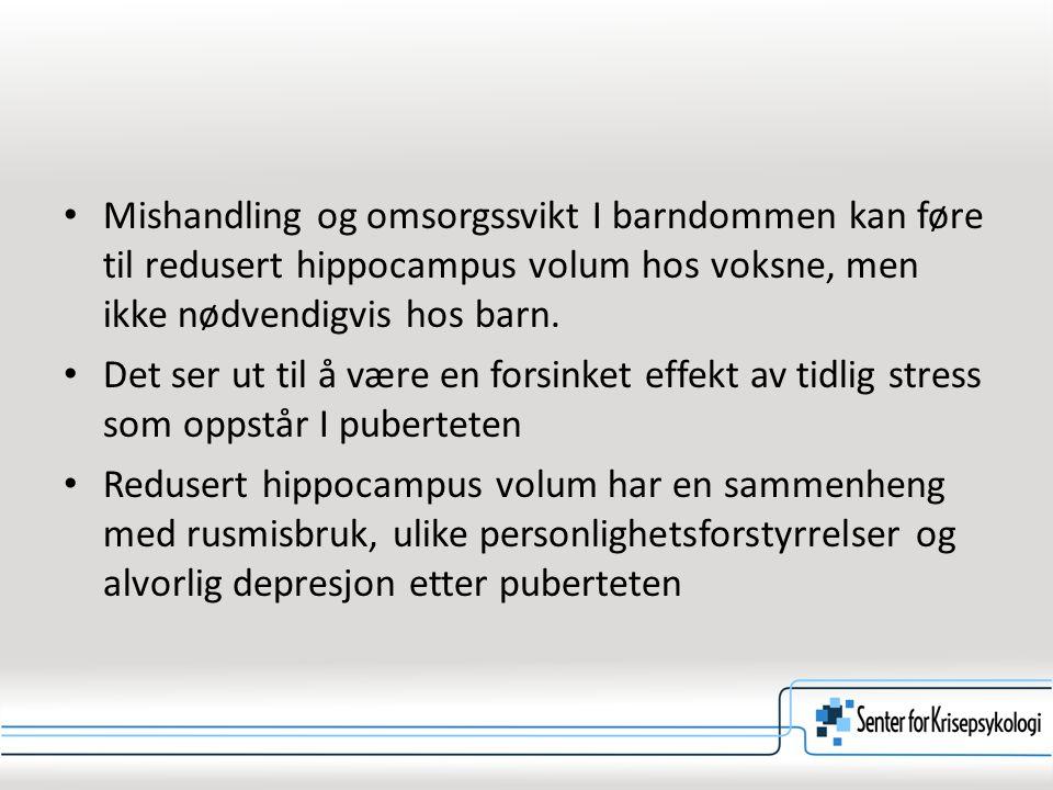 Mishandling og omsorgssvikt I barndommen kan føre til redusert hippocampus volum hos voksne, men ikke nødvendigvis hos barn. Det ser ut til å være en