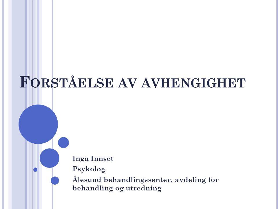 F ORSTÅELSE AV AVHENGIGHET Inga Innset Psykolog Ålesund behandlingssenter, avdeling for behandling og utredning