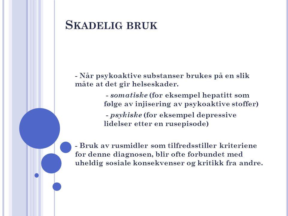 S KADELIG BRUK - Når psykoaktive substanser brukes på en slik måte at det gir helseskader. - somatiske (for eksempel hepatitt som følge av injisering