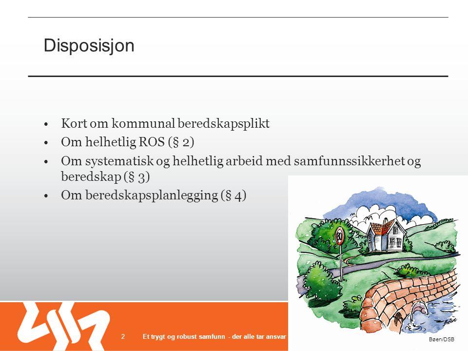 Disposisjon Kort om kommunal beredskapsplikt Om helhetlig ROS (§ 2) Om systematisk og helhetlig arbeid med samfunnssikkerhet og beredskap (§ 3) Om ber