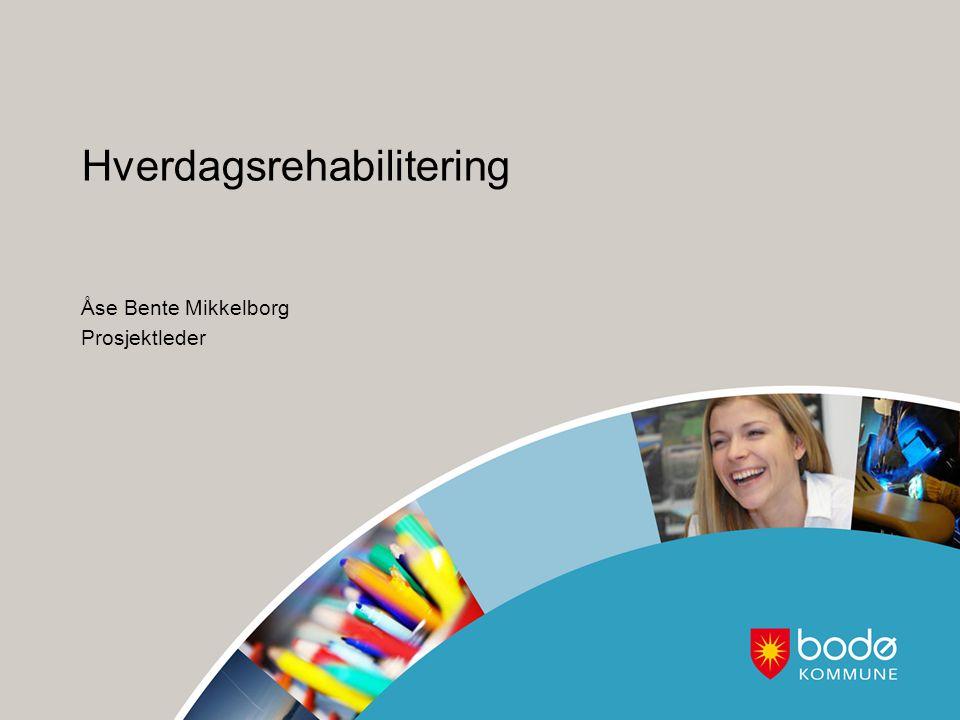 Hverdagsrehabilitering Åse Bente Mikkelborg Prosjektleder