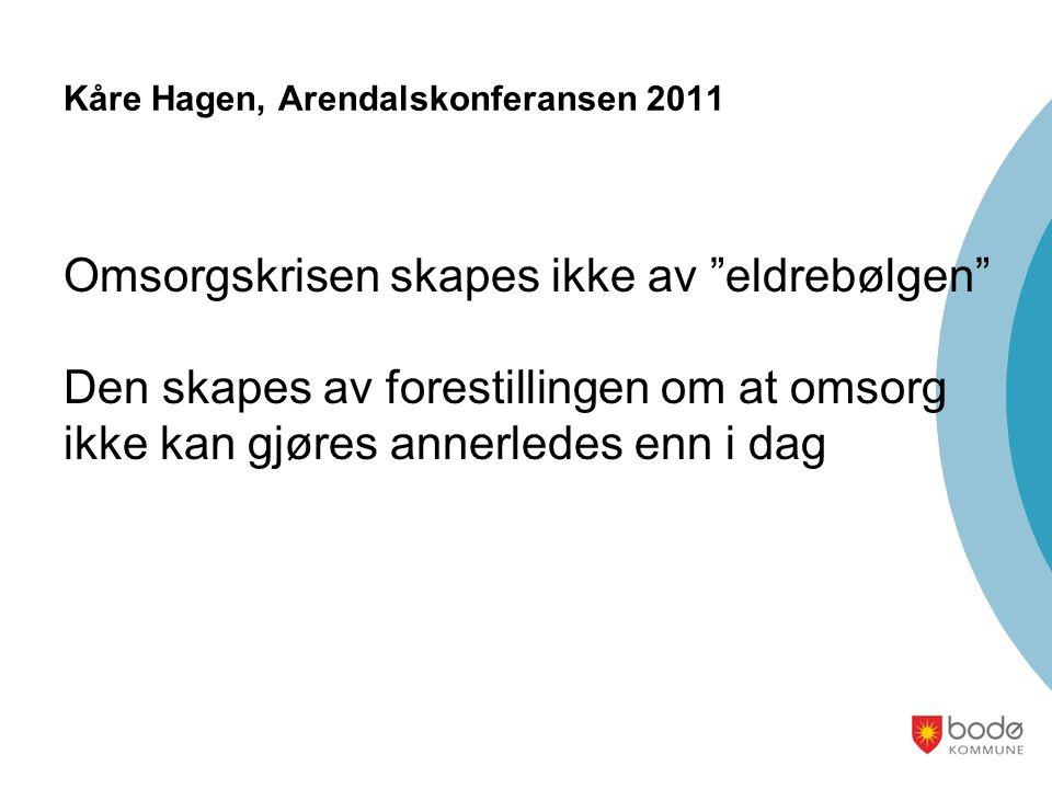 Kåre Hagen, Arendalskonferansen 2011 Omsorgskrisen skapes ikke av eldrebølgen Den skapes av forestillingen om at omsorg ikke kan gjøres annerledes enn i dag