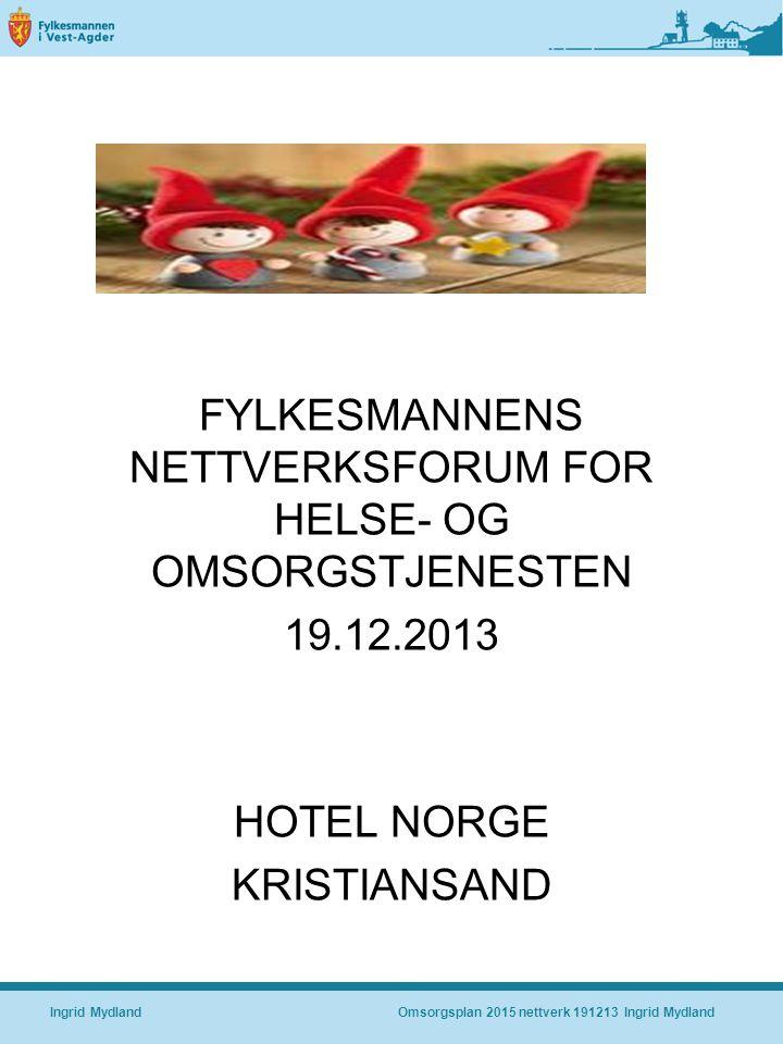 FYLKESMANNENS NETTVERKSFORUM FOR HELSE- OG OMSORGSTJENESTEN 19.12.2013 HOTEL NORGE KRISTIANSAND Ingrid MydlandOmsorgsplan 2015 nettverk 191213 Ingrid Mydland