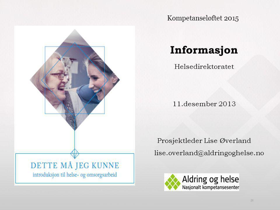 Informasjon Helsedirektoratet 11.desember 2013 Prosjektleder Lise Øverland lise.overland@aldringoghelse.no 26 Kompetanseløftet 2015