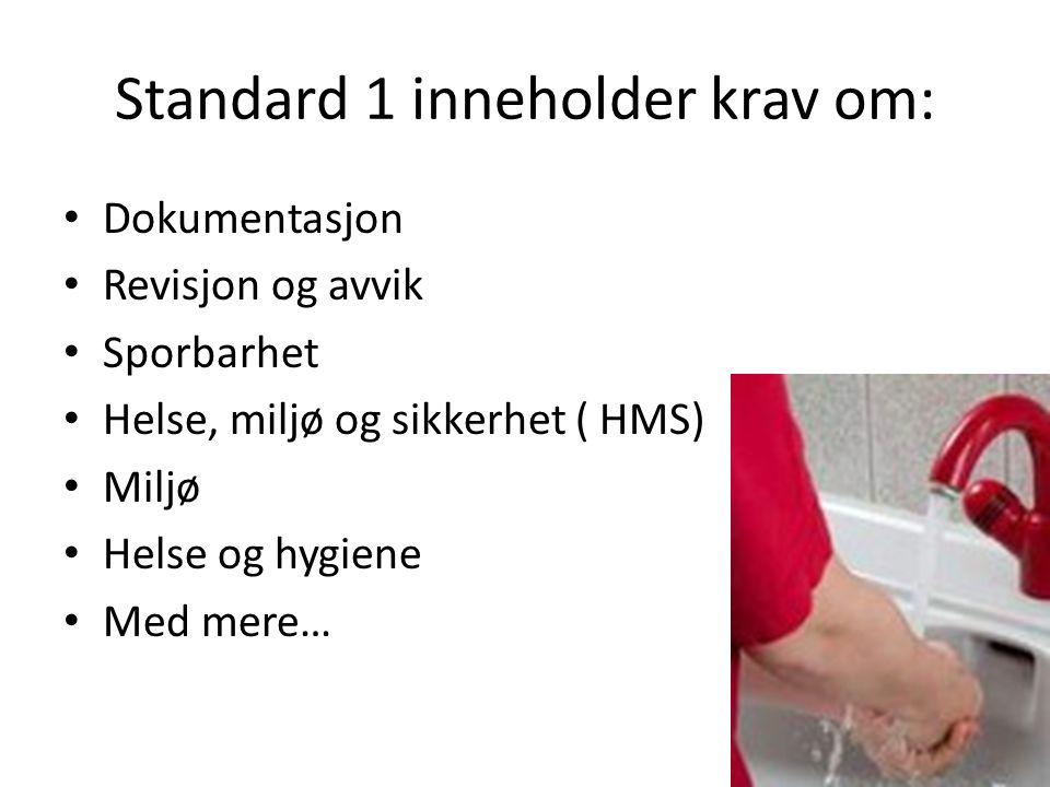 Standard 1 inneholder krav om: Dokumentasjon Revisjon og avvik Sporbarhet Helse, miljø og sikkerhet ( HMS) Miljø Helse og hygiene Med mere…