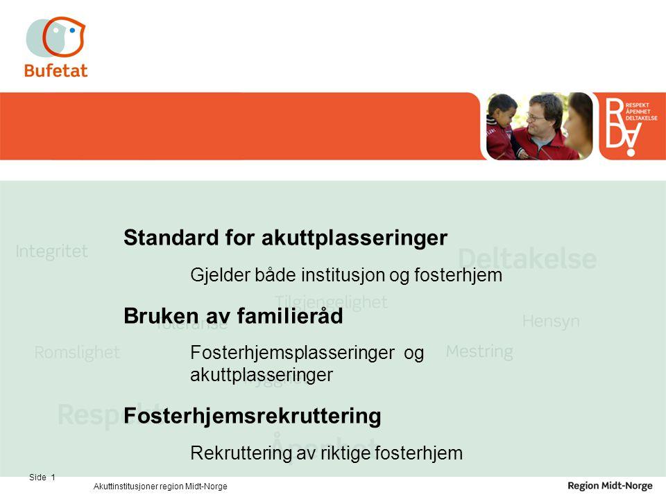 Side 1 Akuttinstitusjoner region Midt-Norge Standard for akuttplasseringer Gjelder både institusjon og fosterhjem Bruken av familieråd Fosterhjemsplas