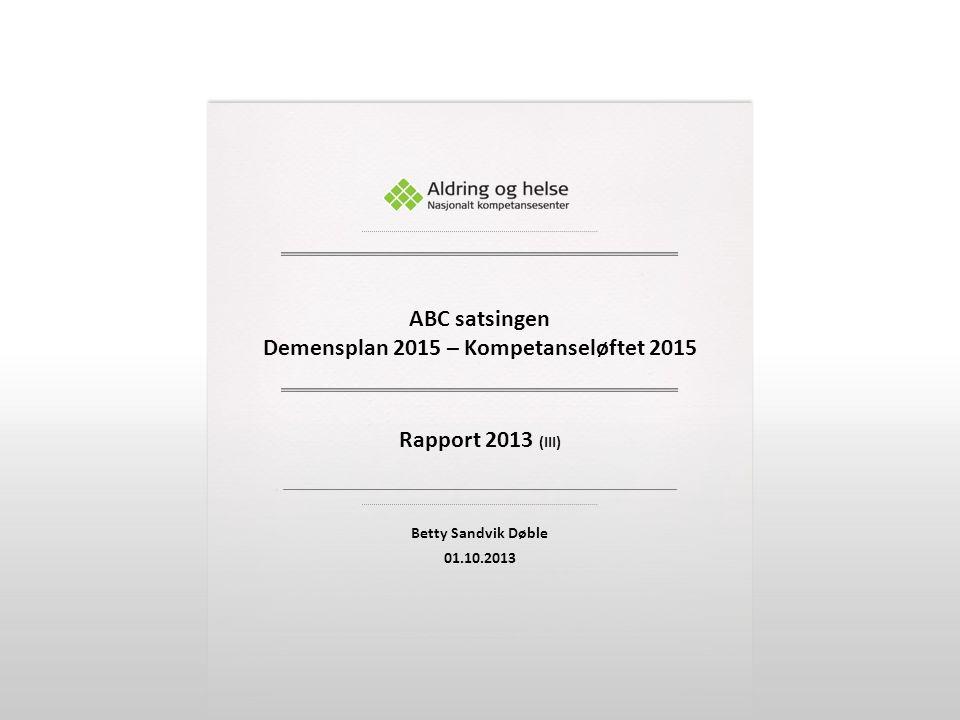 Rapport 2013 (III) Betty Sandvik Døble 01.10.2013 ABC satsingen Demensplan 2015 – Kompetanseløftet 2015