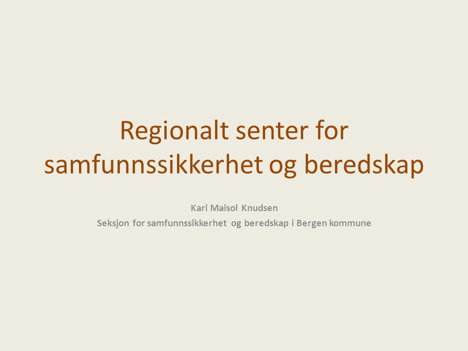Regionalt senter for samfunnssikkerhet og beredskap Kari Maisol Knudsen Seksjon for samfunnssikkerhet og beredskap i Bergen kommune