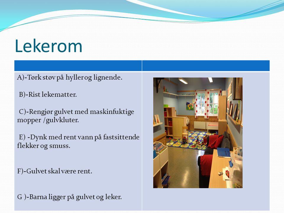 Lekerom A)-Tørk støv på hyller og lignende. B)-Rist lekematter. C)-Rengjør gulvet med maskinfuktige mopper /gulvkluter. E) -Dynk med rent vann på fast