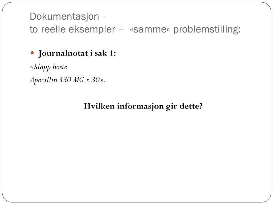 Dokumentasjon - to reelle eksempler – «samme» problemstilling: Journalnotat i sak 1: «Slapp hoste Apocillin 330 MG x 30». Hvilken informasjon gir dett