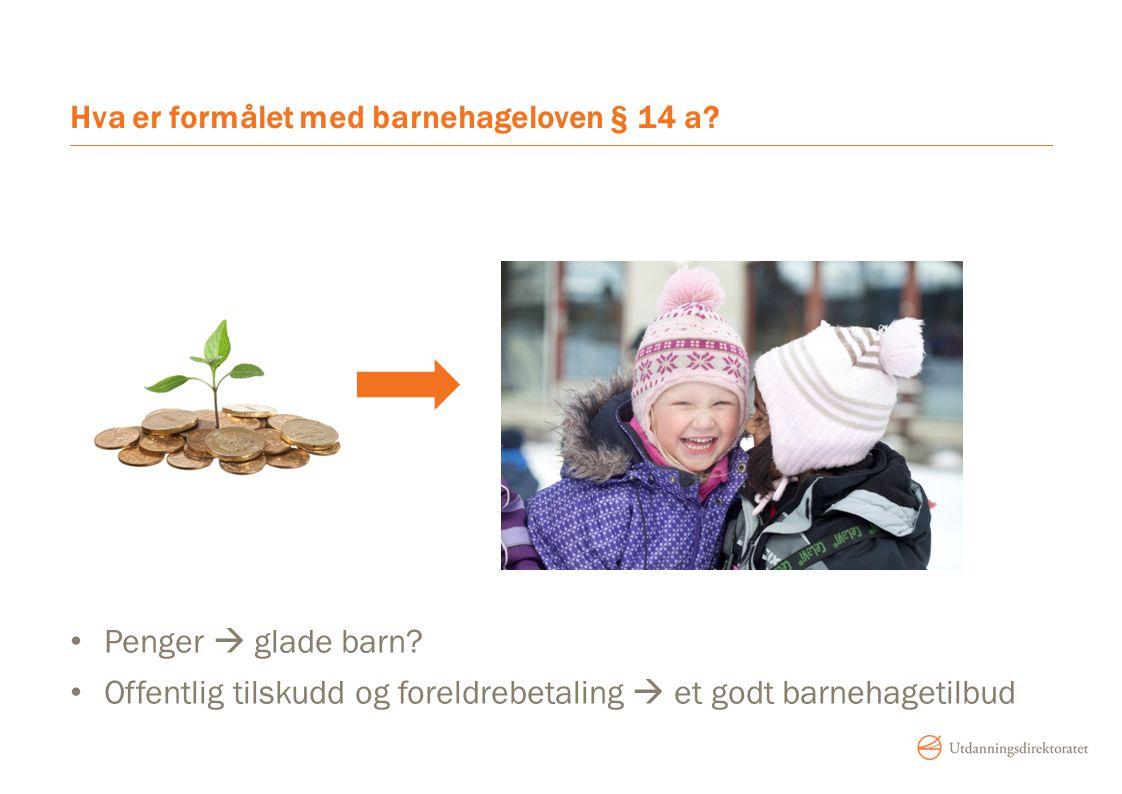 Hva er formålet med barnehageloven § 14 a? Penger  glade barn? Offentlig tilskudd og foreldrebetaling  et godt barnehagetilbud