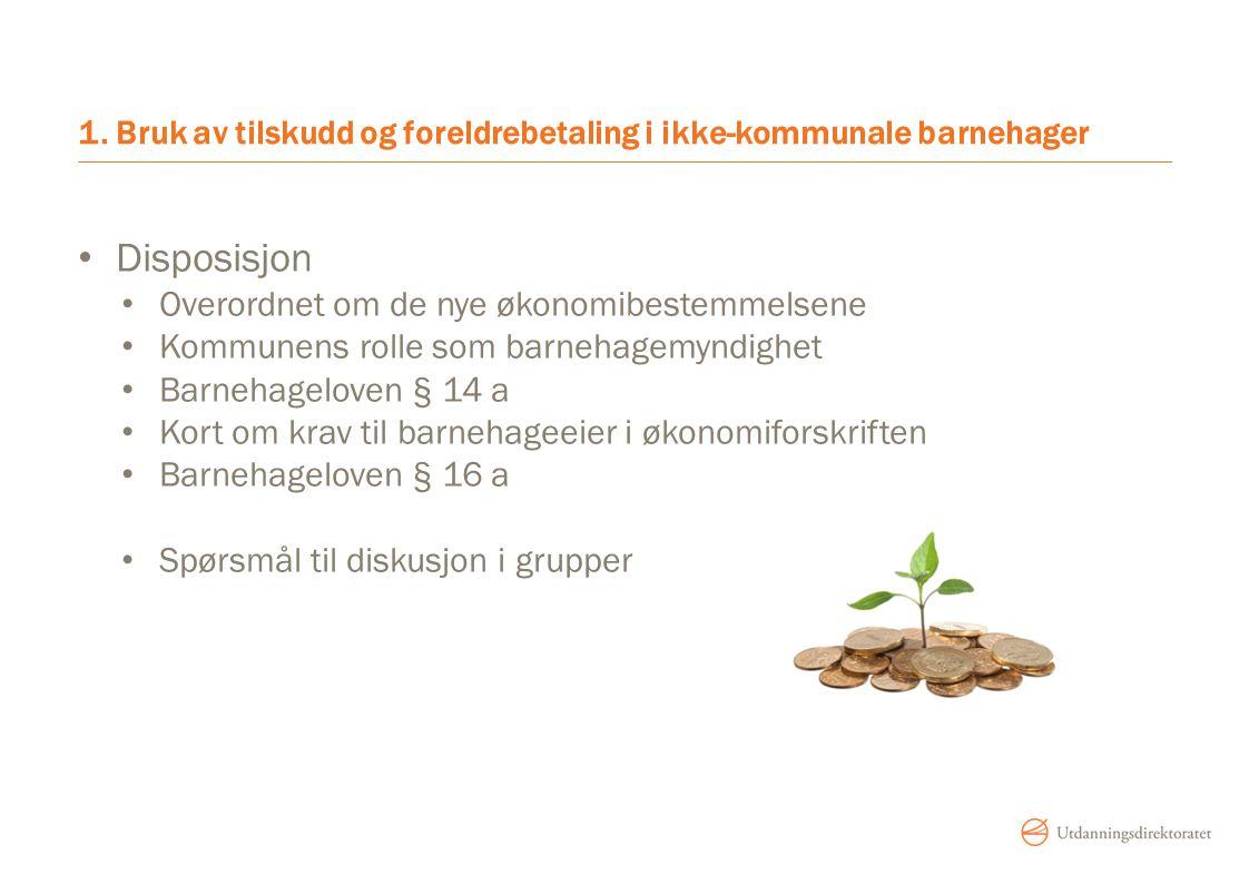 1. Bruk av tilskudd og foreldrebetaling i ikke-kommunale barnehager Disposisjon Overordnet om de nye økonomibestemmelsene Kommunens rolle som barnehag