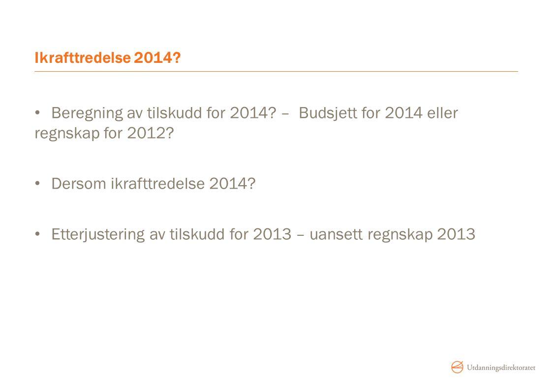 Ikrafttredelse 2014? Beregning av tilskudd for 2014? – Budsjett for 2014 eller regnskap for 2012? Dersom ikrafttredelse 2014? Etterjustering av tilsku
