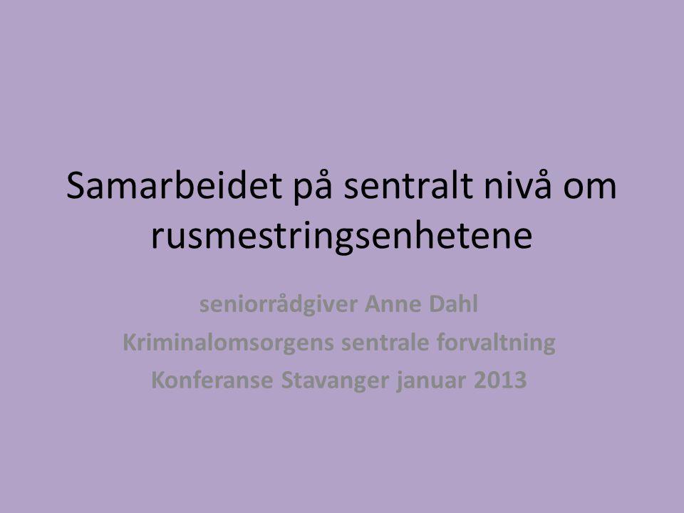 Samarbeidet på sentralt nivå om rusmestringsenhetene seniorrådgiver Anne Dahl Kriminalomsorgens sentrale forvaltning Konferanse Stavanger januar 2013
