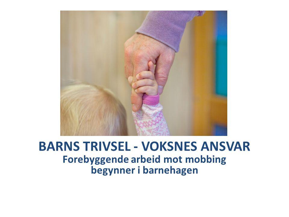 BARNS TRIVSEL - VOKSNES ANSVAR Forebyggende arbeid mot mobbing begynner i barnehagen