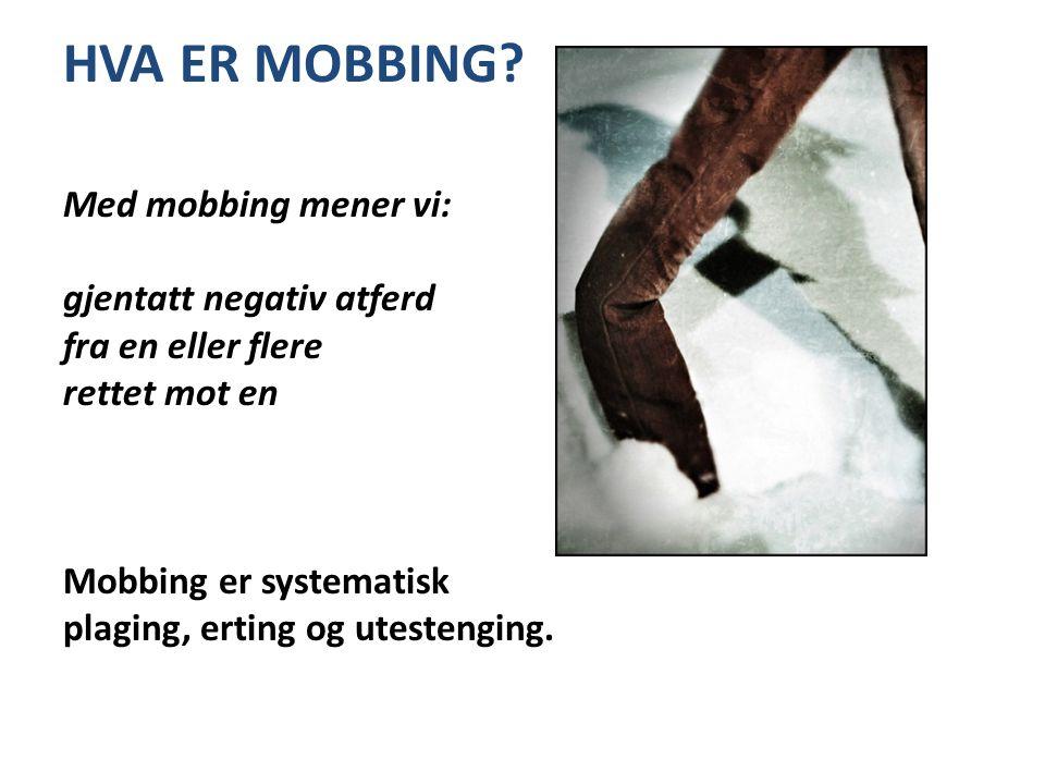 HVA ER MOBBING? Med mobbing mener vi: gjentatt negativ atferd fra en eller flere rettet mot en Mobbing er systematisk plaging, erting og utestenging.