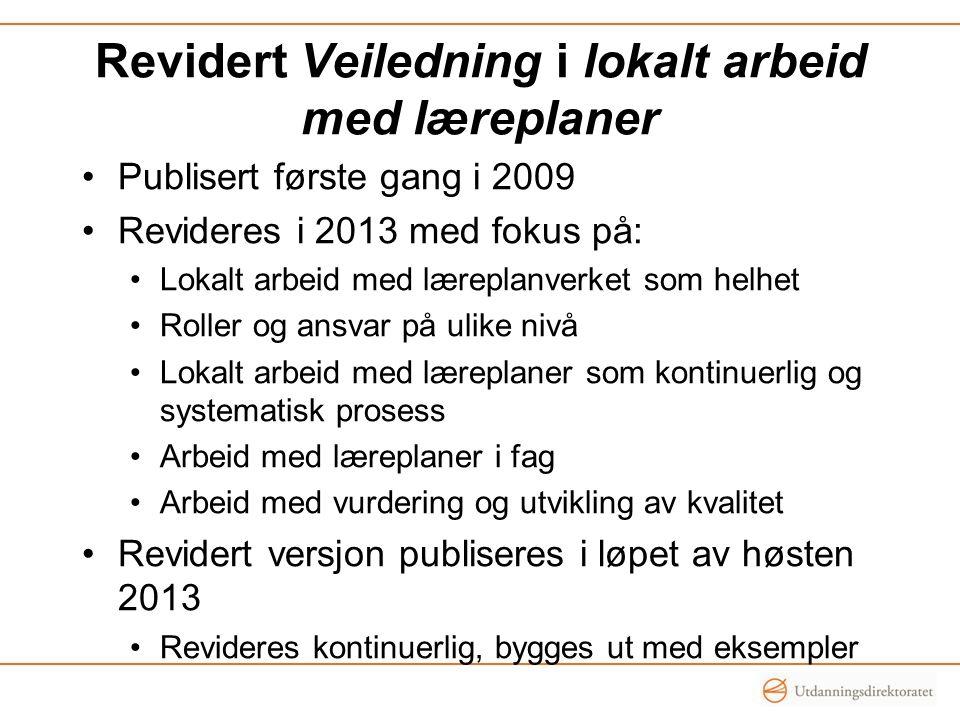 Revidert Veiledning i lokalt arbeid med læreplaner Publisert første gang i 2009 Revideres i 2013 med fokus på: Lokalt arbeid med læreplanverket som he