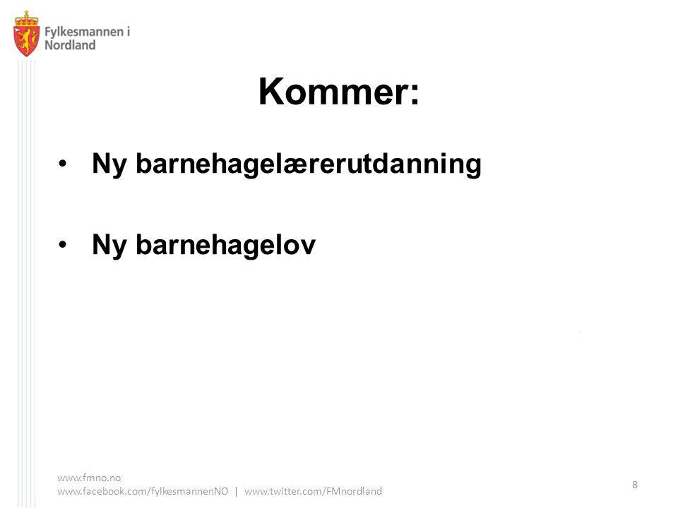 Kommer: Ny barnehagelærerutdanning Ny barnehagelov www.fmno.no www.facebook.com/fylkesmannenNO | www.twitter.com/FMnordland 8