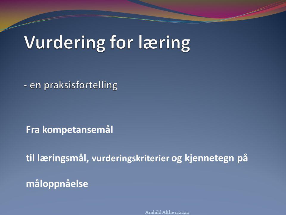 Fra kompetansemål til læringsmål, vurderingskriterier og kjennetegn på måloppnåelse Arnhild Althe 12.12.12