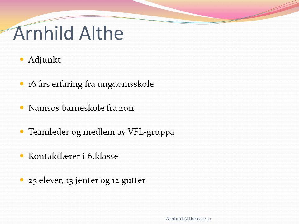 Arnhild Althe Adjunkt 16 års erfaring fra ungdomsskole Namsos barneskole fra 2011 Teamleder og medlem av VFL-gruppa Kontaktlærer i 6.klasse 25 elever, 13 jenter og 12 gutter Arnhild Althe 12.12.12
