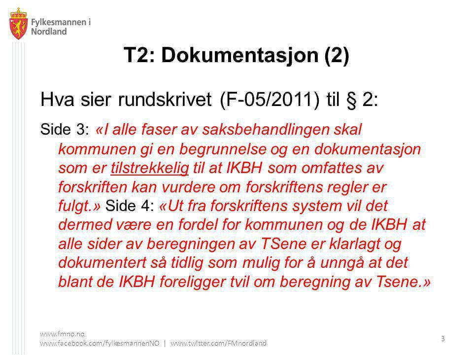 T2: Dokumentasjon (2) Hva sier rundskrivet (F-05/2011) til § 2: Side 3: «I alle faser av saksbehandlingen skal kommunen gi en begrunnelse og en dokumentasjon som er tilstrekkelig til at IKBH som omfattes av forskriften kan vurdere om forskriftens regler er fulgt.» Side 4: «Ut fra forskriftens system vil det dermed være en fordel for kommunen og de IKBH at alle sider av beregningen av TSene er klarlagt og dokumentert så tidlig som mulig for å unngå at det blant de IKBH foreligger tvil om beregning av Tsene.» www.fmno.no www.facebook.com/fylkesmannenNO | www.twitter.com/FMnordland 3