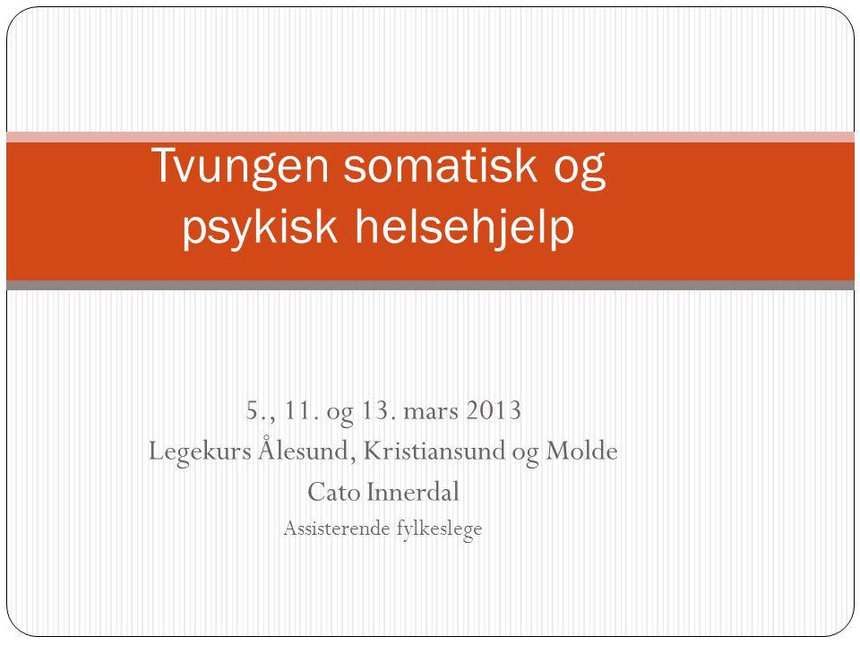 5., 11. og 13. mars 2013 Legekurs Ålesund, Kristiansund og Molde Cato Innerdal Assisterende fylkeslege Tvungen somatisk og psykisk helsehjelp
