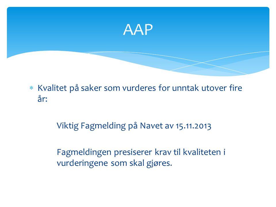AAP  Kvalitet på saker som vurderes for unntak utover fire år: Viktig Fagmelding på Navet av 15.11.2013 Fagmeldingen presiserer krav til kvaliteten i