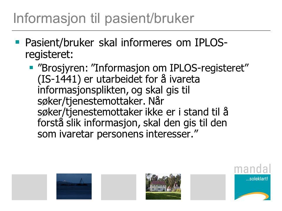 Informasjon til pasient/bruker  Pasient/bruker skal informeres om IPLOS- registeret:  Brosjyren: Informasjon om IPLOS-registeret (IS-1441) er utarbeidet for å ivareta informasjonsplikten, og skal gis til søker/tjenestemottaker.