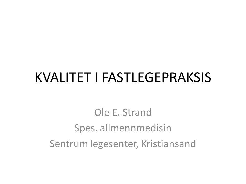 KVALITET I FASTLEGEPRAKSIS Ole E. Strand Spes. allmennmedisin Sentrum legesenter, Kristiansand
