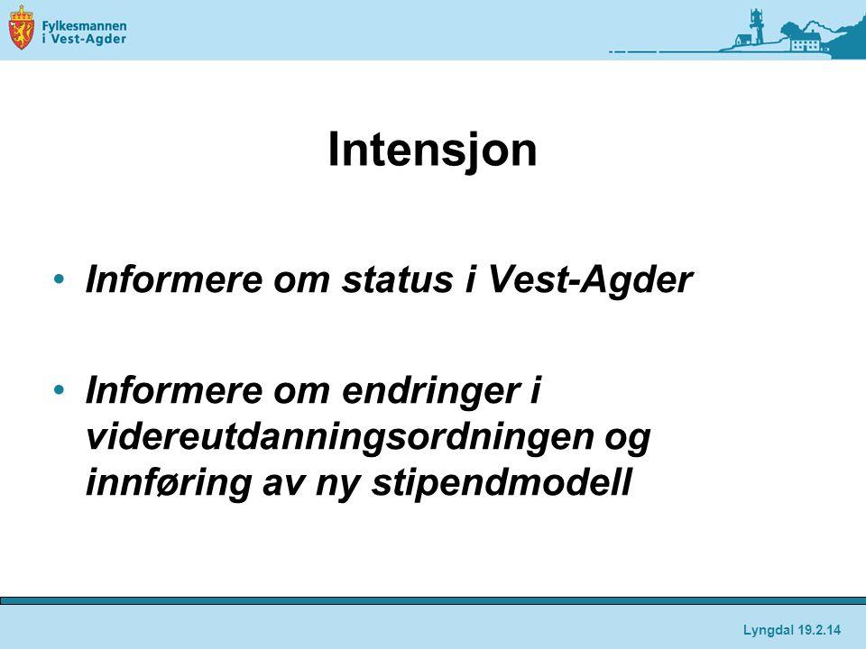 Intensjon Informere om status i Vest-Agder Informere om endringer i videreutdanningsordningen og innføring av ny stipendmodell Lyngdal 19.2.14