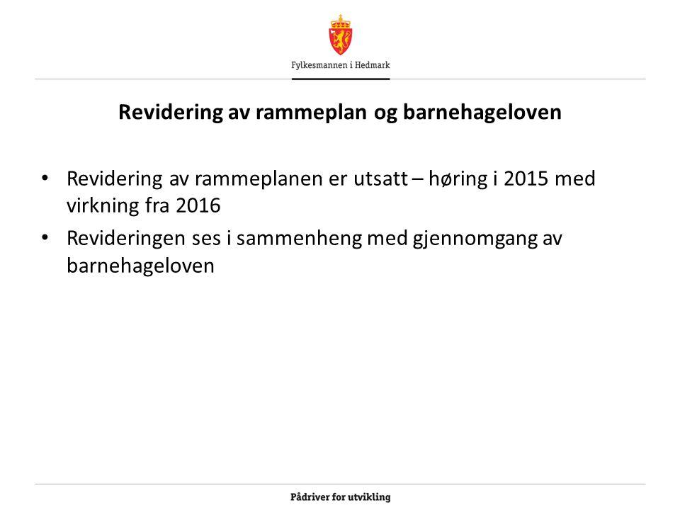 Revidering av rammeplan og barnehageloven Revidering av rammeplanen er utsatt – høring i 2015 med virkning fra 2016 Revideringen ses i sammenheng med